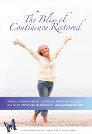 The Bliss of Continence Restored - A Revolutionary Approach to Treatment of Bladder, Bowel, and Pelvic Pain ebook by Professor Peter Petros,Joan McCredie,Dr Patricia M Skilling MB ChB