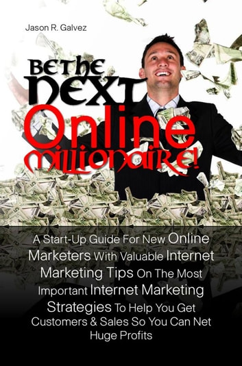 Be The Next Online Millionaire! - A Start-Up Guide For New Online Marketers With Valuable Internet Marketing Tips On The Most Important Internet Marketing Strategies To Help You Get Customers & Sales So You Can Net Huge Profits ebook by Jason R. Galvez