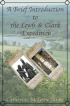 A Brief Introduction to the Lewis and Clark Expedition ebook by Catherine McGrew Jaime