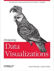 Designing Data Visualizations - Representing Informational Relationships ebook by Noah Iliinsky,Julie Steele
