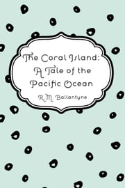 The Coral Island: A Tale of the Pacific Ocean ebook by R.M. Ballantyne