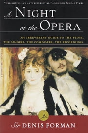 A Night at the Opera - An Irreverent Guide to The Plots, The Singers, The Composers, The Recordings ebook by Denis Forman