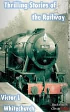 Thrilling Stories of the Railway ebook by Victor L. Whitechurch
