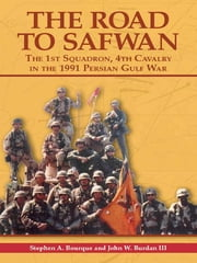 The Road to Safwan - The 1st Squadron, 4th Cavalry in the 1991 Persian Gulf War ebook by Stephen A. Bourque,John W. Burdan III