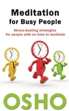 Meditation for Busy People - Stress-Beating Strategies for People with No Time to Meditate ebook by Osho, Osho International Foundation