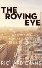 The Roving Eye - A Reporter's Love Affair With Paris, Politics & Sport ebook by Richard Evans