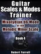Guitar Scales and Modes Trainer: Mixolydian b6 Mode of the Melodic Minor Scale ebook by Robert Farrell