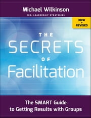 The Secrets of Facilitation - The SMART Guide to Getting Results with Groups ebook by Michael Wilkinson