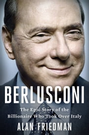 Berlusconi - The Epic Story of the Billionaire Who Took Over Italy ebook by Alan Friedman