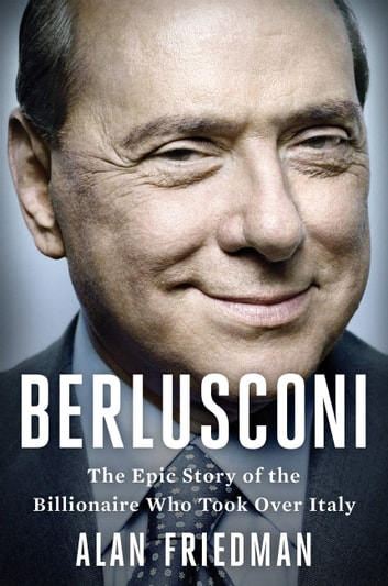 Berlusconi - The Epic Story of the Billionaire Who Took Over a Country ebook by Alan Friedman
