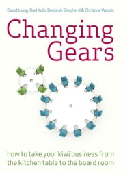 Changing Gears - How to Take Your Kiwi Business From the Kitchen Table to the Board Room ebook by David Irving,Darl Kolb,Deborah Shepherd,Christine Woods