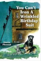 You Can't Iron a Wrinkled Birthday Suit ebook by Sharon Phennah