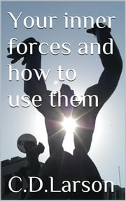 Your inner Forces and How to Use Them ebook by Christian D. Larson