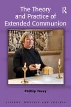 The Theory and Practice of Extended Communion ebook by Phillip Tovey