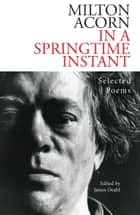 In a Springtime Instant - The Selected Poems of Milton Acorn ebook by Milton Acorn, James Deahl