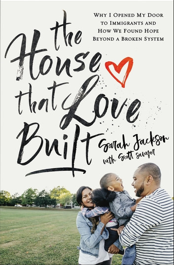 The House That Love Built - Why I Opened My Door to Immigrants and How We Found Hope beyond a Broken System ebook by Sarah Jackson