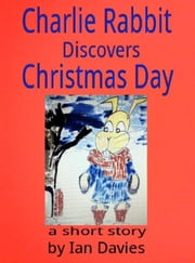 Charlie Rabbit Discovers Christmas Day - Charlie Rabbit's Adventures ebook by Ian Davies