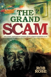 The Grand Scam - How Barry Tannenbaum Conned South Africa's Business Elite ebook by Rob Rose
