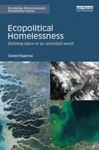Ecopolitical Homelessness - Defining place in an unsettled world ebook by Gerard Kuperus