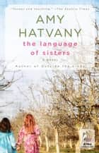 The Language of Sisters - A Novel ebook by Amy Hatvany