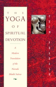 The Yoga of Spiritual Devotion: A Modern Translation of the Narada Bhakti Sutras - A Modern Translation of the Narada Bhakti Sutras ebook by Prem Prakash