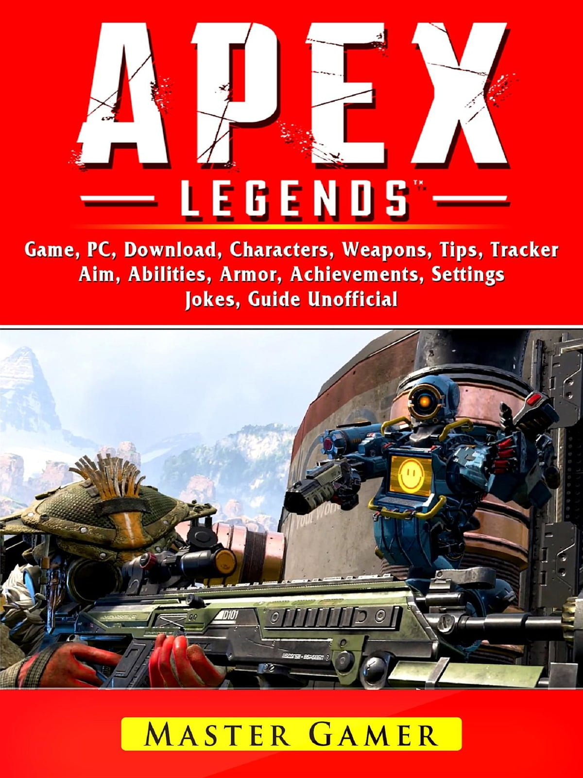 Apex Legends Game, Mobile, Battle Pass, Tracker, PC, Characters, Gameplay,  App, Aimbot, Abilities, Download, Jokes, Guide Unofficial ebook by Master