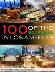100 of the Best Restaurants in Los Angeles ebook by Vadim Kravetsky,ALEX TROSTANETSKIY