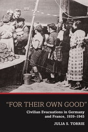'For Their Own Good' - Civilian Evacuations in Germany and France, 1939-1945 ebook by Julia S. Torrie