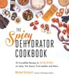 The Spicy Dehydrator Cookbook - 95 Incredible Recipes to Turn Up the Heat on Jerky, Hot Sauce, Fruit Leather and More eBook by Michael Hultquist