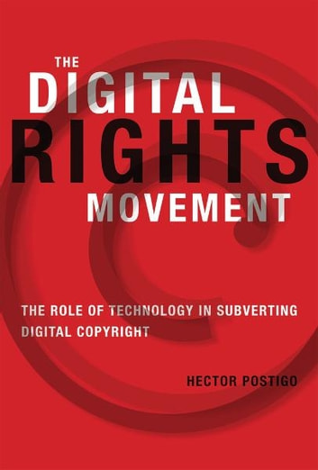 The Digital Rights Movement: The Role of Technology in Subverting Digital Copyright ebook by Postigo, Hector