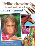 Lifelike Drawing In Colored Pencil With Lee Hammond eBook by Lee Hammond