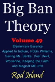 Big Ban Theory: Elementary Essence Applied to Indium, Robin Williams, Saving Mr. Banks, Dust Devil, Wolverine, Keeping the Faith, and Magical ME 21th, Volume 49 ebook by Rod Island