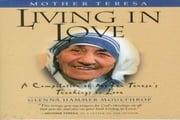 Mother Teresa - Living in Love: A Compilation of Mother Teresa's Teachings on Love ebook by Glenna Hammer Moulthrop