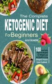 The Complete Ketogenic Diet for Beginners - 100 Low-Carb, High-Fat Recipes For Weight Loss and Healthy Living (Ketogenic Pressure Cooker Cookbook) ebook by Aldo Deandre