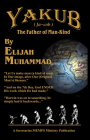Yakub (Jacob) The Father of Mankind ebook by Elijah Muhammad