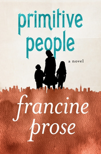 Primitive People - A Novel ebook by Francine Prose