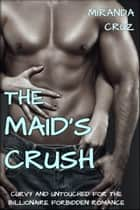 EROTICA: The Maid's Crush (Curvy and Untouched for the Billionaire Forbidden Romance) ebook by Miranda Cruz
