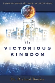 The Victorious Kingdom - Understanding the Book of Revelation Series Volume 3 ebook by Richard Booker
