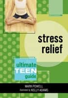 Stress Relief - The Ultimate Teen Guide ebook by Mark Powell, Kelly Adams