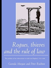 Rogues, Thieves And the Rule of Law - The Problem Of Law Enforcement In North-East England, 1718-1820 ebook by Gwenda Morgan,Peter Rushton