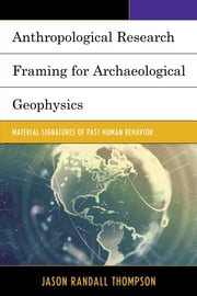 Anthropological Research Framing for Archaeological Geophysics - Material Signatures of Past Human Behavior ebook by Jason Randall Thompson