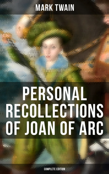 Personal Recollections of Joan of Arc (Complete Edition) - Historical Adventure Novel Based on the Life of the Famous French Heroine, With Author's Biography ebook by Mark Twain