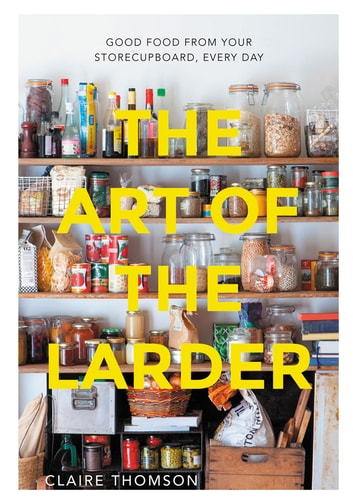 Art of the Larder - Good food from your storecupboard, every day eBook by Claire Thomson