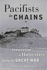 Pacifists in Chains - The Persecution of Hutterites during the Great War ebook by Duane C. S. Stoltzfus