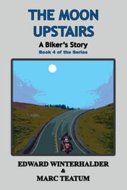The Moon Upstairs: A Biker's Story (Book 4 in the Series) ebook by Edward Winterhalder,Marc Teatum