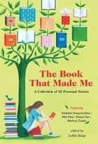 The Book That Made Me - A Collection of 32 Personal Stories eBook by Judith Ridge, Randa Abdel-Fattah, Bernard Beckett,...
