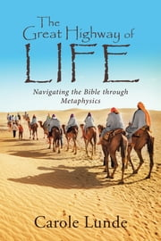 The Great Highway of Life - Navigating the Bible Through Metaphysics ebook by Carole Lunde