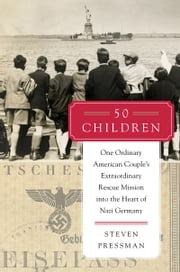 50 Children - One Ordinary American Couple's Extraordinary Rescue Mission into the Heart of Nazi Germany ebook by Steven Pressman