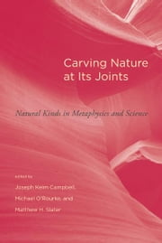 Carving Nature at Its Joints: Natural Kinds in Metaphysics and Science ebook by Joseph Keim Campbell, Michael O'Rourke, Matthew H. Slater