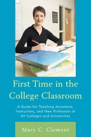 First Time in the College Classroom - A Guide for Teaching Assistants, Instructors, and New Professors at All Colleges and Universities ebook by Mary C. Clement